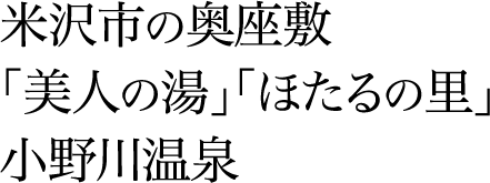 米沢市の奥座敷 「美人の湯」「ほたるの里」 小野川温泉
