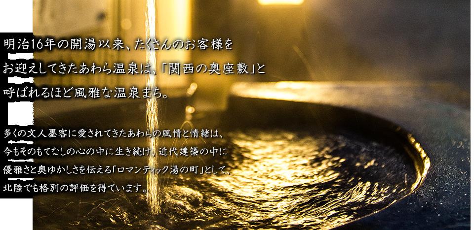 明治16年の開湯以来、たくさんのお客様をお迎えしてきたあわら温泉は、「関西の奥座敷」と呼ばれるほど風雅な温泉まち。 多くの文人墨客に愛されてきたあわらの風情と情緒は、今もそのもてなしの心の中に生き続け、近代建築の中に 優雅さと奥ゆかしさを伝える「ロマンティック湯の町」として、北陸でも格別の評価を得ています。